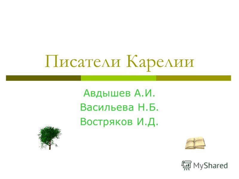 Писатели Карелии Авдышев А.И. Васильева Н.Б. Востряков И.Д.