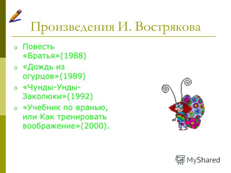 Произведения И. Вострякова o Повесть «Братья»(1988) o «Дождь из огурцов»(1989) o «Чунды-Унды- Заколюки»(1992) o «Учебник по вранью, или Как тренировать воображение»(2000).