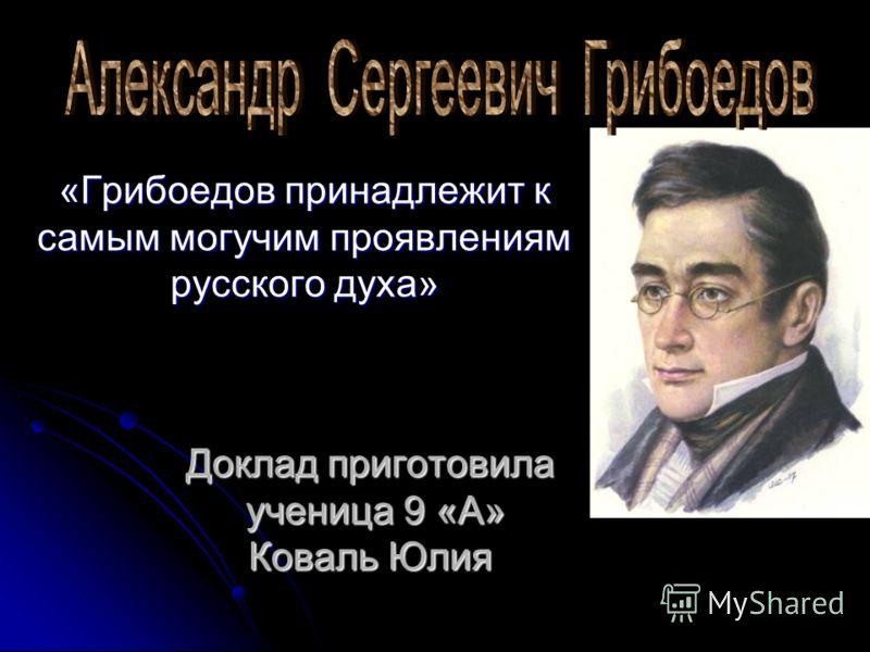 Доклад приготовила ученица 9 «А» Коваль Юлия «Грибоедов принадлежит к самым могучим проявлениям русского духа»