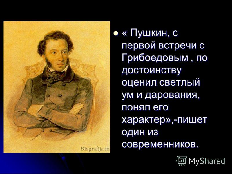 « Пушкин, с первой встречи с Грибоедовым, по достоинству оценил светлый ум и дарования, понял его характер»,-пишет один из современников. « Пушкин, с первой встречи с Грибоедовым, по достоинству оценил светлый ум и дарования, понял его характер»,-пиш