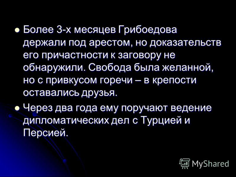 Более 3-х месяцев Грибоедова держали под арестом, но доказательств его причастности к заговору не обнаружили. Свобода была желанной, но с привкусом горечи – в крепости оставались друзья. Более 3-х месяцев Грибоедова держали под арестом, но доказатель