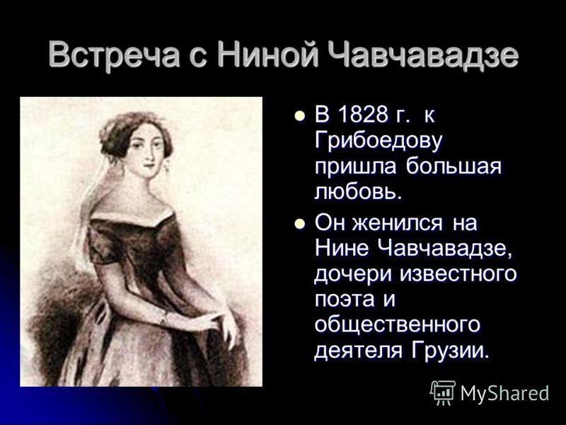Встреча с Ниной Чавчавадзе В 1828 г. к Грибоедову пришла большая любовь. В 1828 г. к Грибоедову пришла большая любовь. Он женился на Нине Чавчавадзе, дочери известного поэта и общественного деятеля Грузии. Он женился на Нине Чавчавадзе, дочери извест