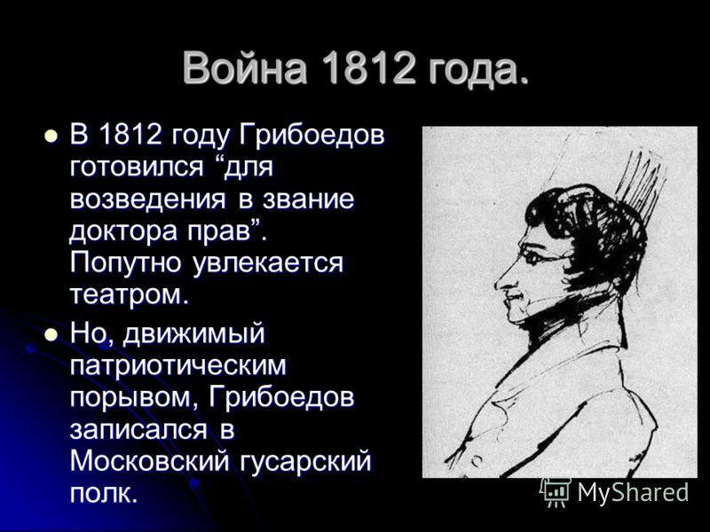 Война 1812 года. В 1812 году Грибоедов готовился для возведения в звание доктора прав. Попутно увлекается театром. В 1812 году Грибоедов готовился для возведения в звание доктора прав. Попутно увлекается театром. Но, движимый патриотическим порывом,