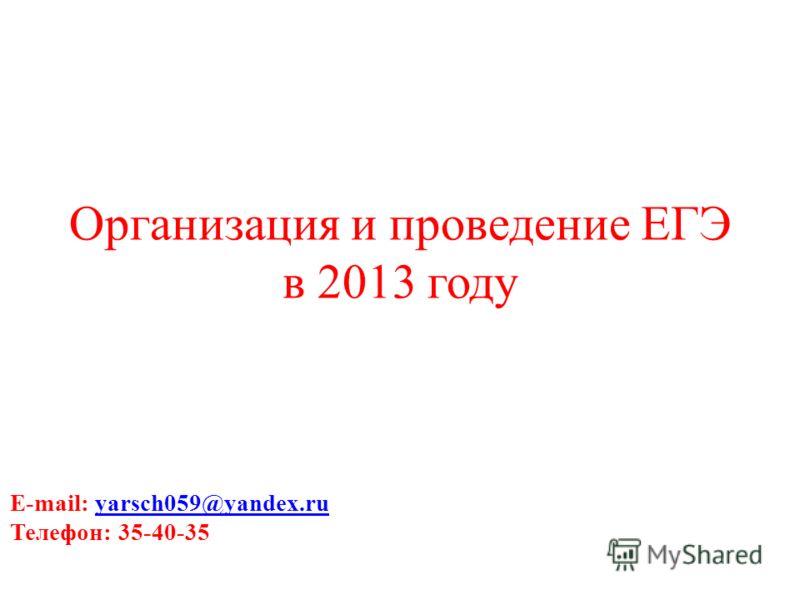 Организация и проведение ЕГЭ в 2013 году E-mail: yarsch059@yandex.ruyarsch059@yandex.ru Телефон: 35-40-35 Тел.:35-40-35