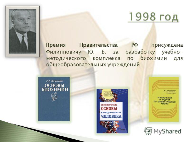 Премия Правительства РФ присуждена Филипповичу Ю. Б. за разработку учебно- методического комплекса по биохимии для общеобразовательных учреждений.