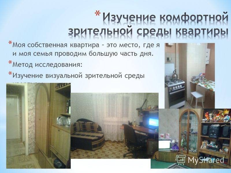 * Моя собственная квартира – это место, где я и моя семья проводим большую часть дня. * Метод исследования: * Изучение визуальной зрительной среды квартиры.