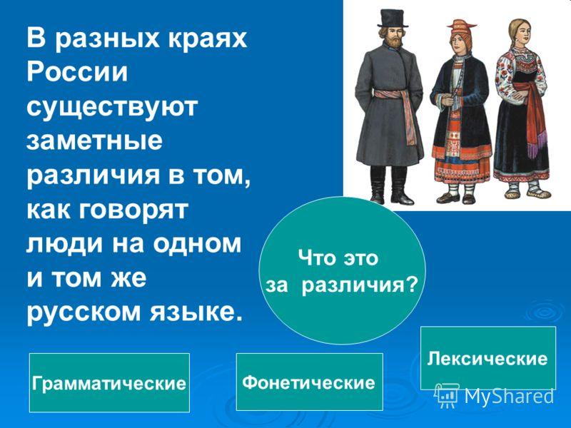 В разных краях России существуют заметные различия в том, как говорят люди на одном и том же русском языке. Что это за различия? Фонетические Грамматические Лексические