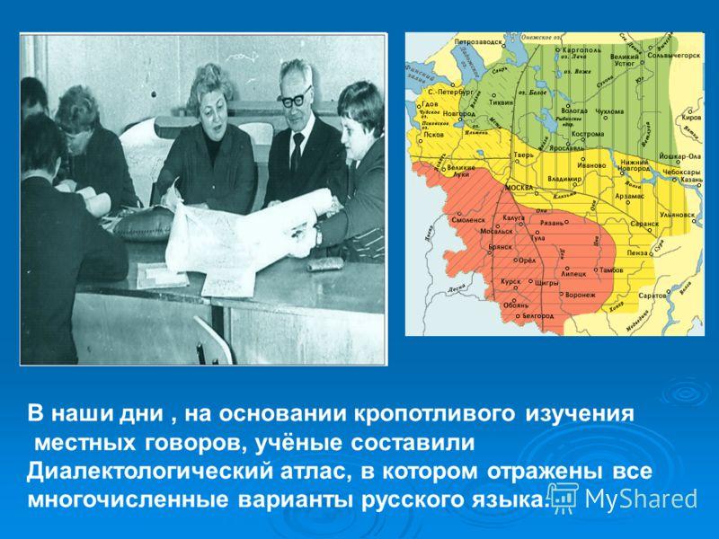 В наши дни, на основании кропотливого изучения местных говоров, учёные составили Диалектологический атлас, в котором отражены все многочисленные варианты русского языка.
