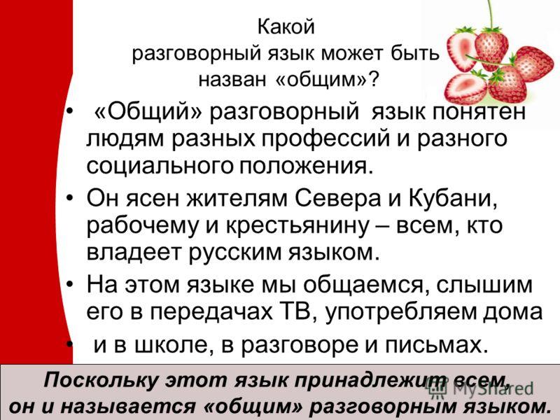 Какой разговорный язык может быть назван «общим»? «Общий» разговорный язык понятен людям разных профессий и разного социального положения. Он ясен жителям Севера и Кубани, рабочему и крестьянину – всем, кто владеет русским языком. На этом языке мы об