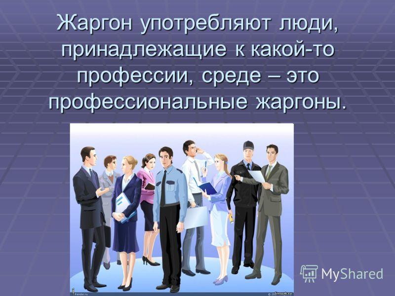 Жаргон употребляют люди, принадлежащие к какой-то профессии, среде – это профессиональные жаргоны.
