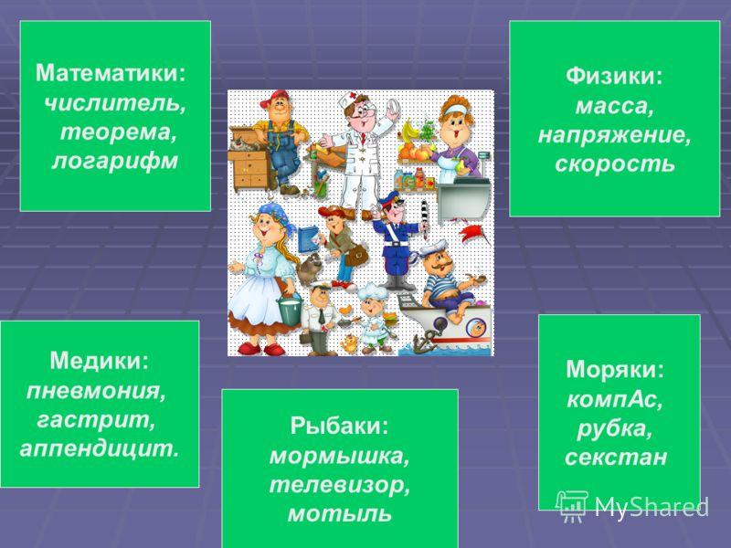 Математики: числитель, теорема, логарифм Физики: масса, напряжение, скорость Медики: пневмония, гастрит, аппендицит. Моряки: компАс, рубка, секстан Рыбаки: мормышка, телевизор, мотыль