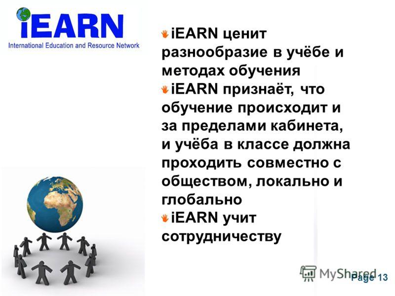 Page 13 iEARN ценит разнообразие в учёбе и методах обучения iEARN признаёт, что обучение происходит и за пределами кабинета, и учёба в классе должна проходить совместно с обществом, локально и глобально iEARN учит сотрудничеству