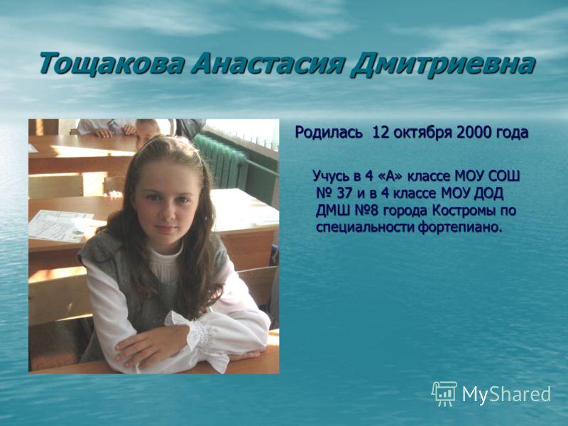 Тощакова Анастасия Дмитриевна Родилась 12 октября 2000 года Учусь в 4 «А» классе МОУ СОШ 37 и в 4 классе МОУ ДОД ДМШ 8 города Костромы по специальности фортепиано. Учусь в 4 «А» классе МОУ СОШ 37 и в 4 классе МОУ ДОД ДМШ 8 города Костромы по специаль