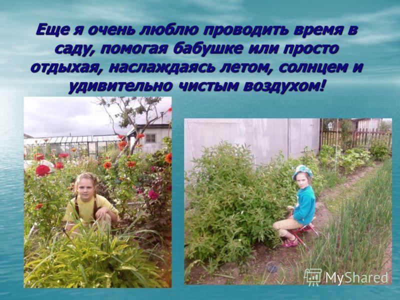 Еще я очень люблю проводить время в саду, помогая бабушке или просто отдыхая, наслаждаясь летом, солнцем и удивительно чистым воздухом!