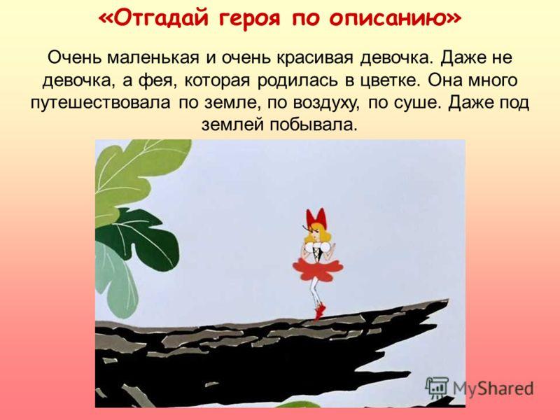Очень маленькая и очень красивая девочка. Даже не девочка, а фея, которая родилась в цветке. Она много путешествовала по земле, по воздуху, по суше. Даже под землей побывала. «Отгадай героя по описанию»