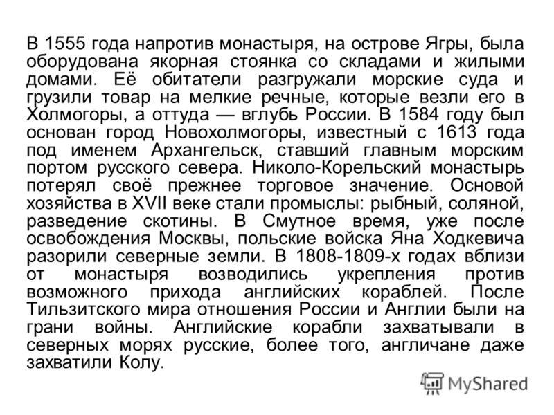 В 1555 года напротив монастыря, на острове Ягры, была оборудована якорная стоянка со складами и жилыми домами. Её обитатели разгружали морские суда и грузили товар на мелкие речные, которые везли его в Холмогоры, а оттуда вглубь России. В 1584 году б