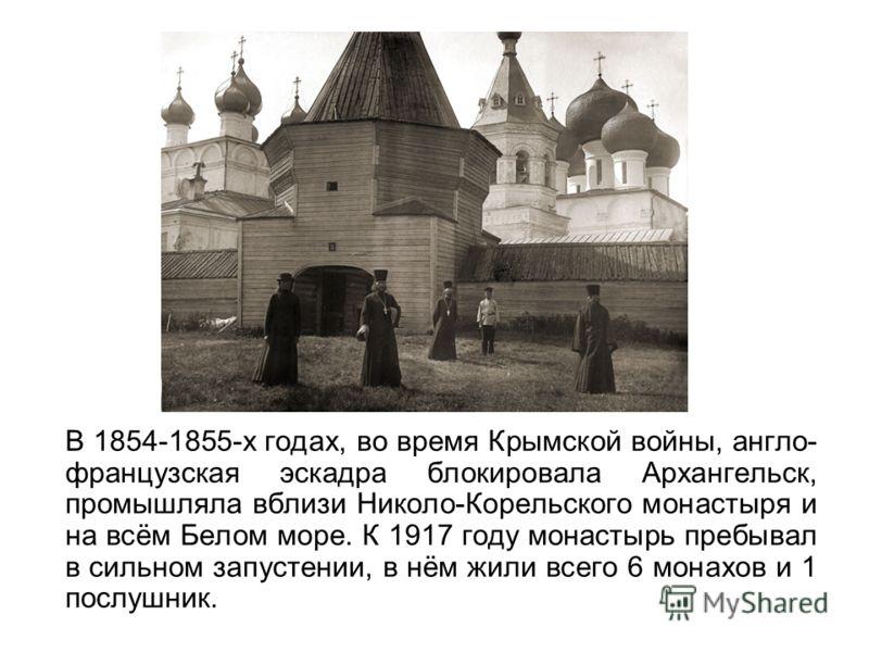 В 1854-1855-х годах, во время Крымской войны, англо- французская эскадра блокировала Архангельск, промышляла вблизи Николо-Корельского монастыря и на всём Белом море. К 1917 году монастырь пребывал в сильном запустении, в нём жили всего 6 монахов и 1