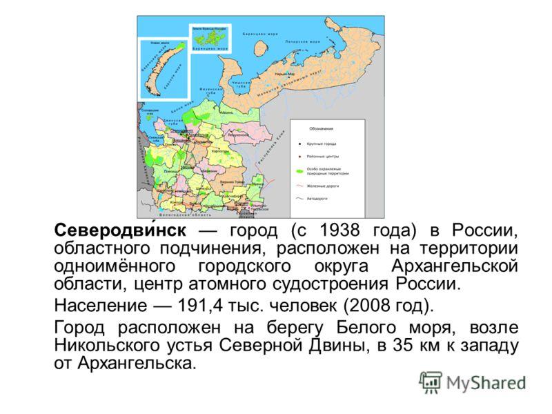 Северодви́нск город (с 1938 года) в России, областного подчинения, расположен на территории одноимённого городского округа Архангельской области, центр атомного судостроения России. Население 191,4 тыс. человек (2008 год). Город расположен на берегу