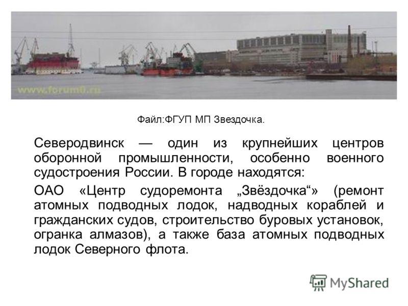 Северодвинск один из крупнейших центров оборонной промышленности, особенно военного судостроения России. В городе находятся: ОАО «Центр судоремонта Звёздочка» (ремонт атомных подводных лодок, надводных кораблей и гражданских судов, строительство буро