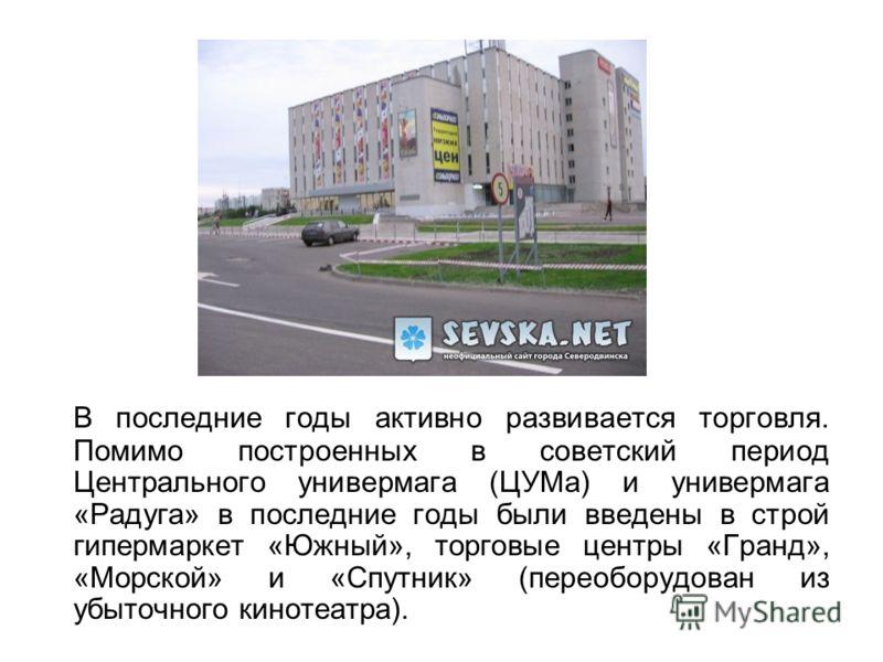 В последние годы активно развивается торговля. Помимо построенных в советский период Центрального универмага (ЦУМа) и универмага «Радуга» в последние годы были введены в строй гипермаркет «Южный», торговые центры «Гранд», «Морской» и «Спутник» (перео
