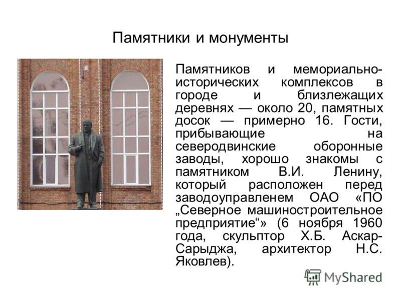 Памятники и монументы Памятников и мемориально- исторических комплексов в городе и близлежащих деревнях около 20, памятных досок примерно 16. Гости, прибывающие на северодвинские оборонные заводы, хорошо знакомы с памятником В.И. Ленину, который расп