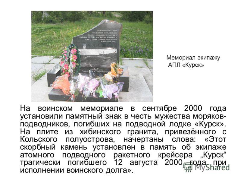 На воинском мемориале в сентябре 2000 года установили памятный знак в честь мужества моряков- подводников, погибших на подводной лодке «Курск». На плите из хибинского гранита, привезённого с Кольского полуострова, начертаны слова: «Этот скорбный каме