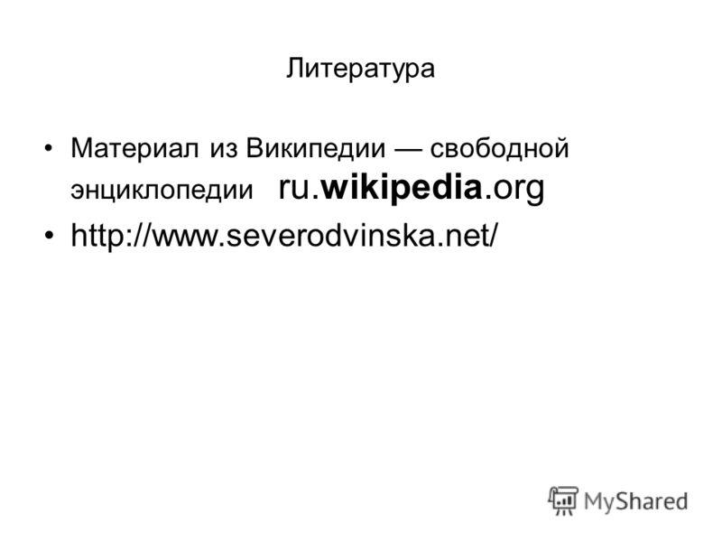 Литература Материал из Википедии свободной энциклопедии ru.wikipedia.org http://www.severodvinska.net/