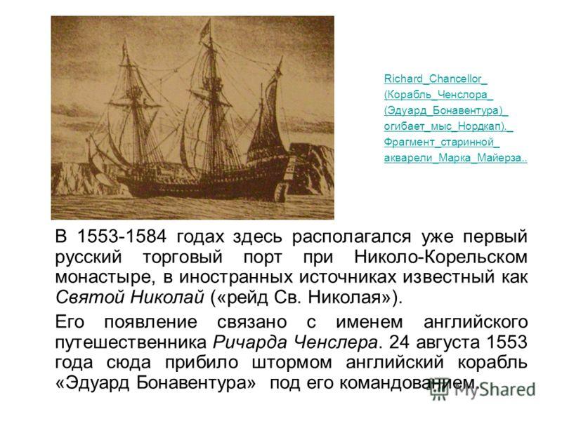 В 1553-1584 годах здесь располагался уже первый русский торговый порт при Николо-Корельском монастыре, в иностранных источниках известный как Святой Николай («рейд Св. Николая»). Его появление связано с именем английского путешественника Ричарда Ченс