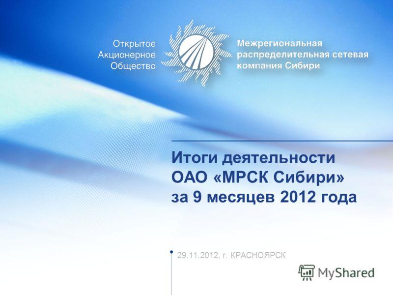 Итоги деятельности ОАО «МРСК Сибири» за 9 месяцев 2012 года 29.11.2012, г. КРАСНОЯРСК
