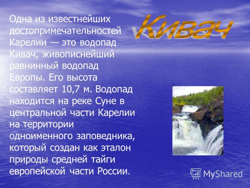 Одна из известнейших достопримечательностей Карелии это водопад Кивач, живописнейший равнинный водопад Европы. Его высота составляет 10,7 м. Водопад находится на реке Суне в центральной части Карелии на территории одноименного заповедника, который со