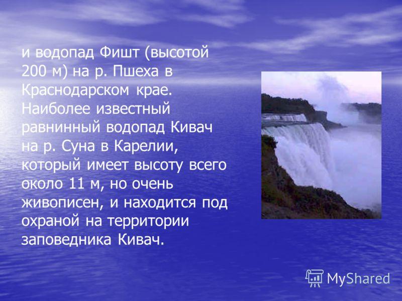 и водопад Фишт (высотой 200 м) на р. Пшеха в Краснодарском крае. Наиболее известный равнинный водопад Кивач на р. Суна в Карелии, который имеет высоту всего около 11 м, но очень живописен, и находится под охраной на территории заповедника Кивач.
