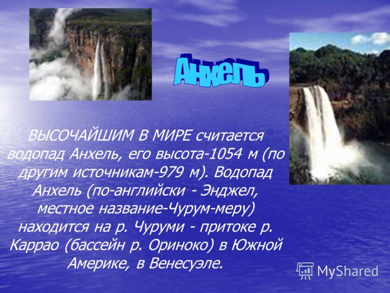 ВЫСОЧАЙШИМ В МИРЕ считается водопад Анхель, его высота-1054 м (по другим источникам-979 м). Водопад Анхель (по-английски - Энджел, местное название-Чурум-меру) находится на р. Чуруми - притоке р. Каррао (бассейн р. Ориноко) в Южной Америке, в Венесуэ