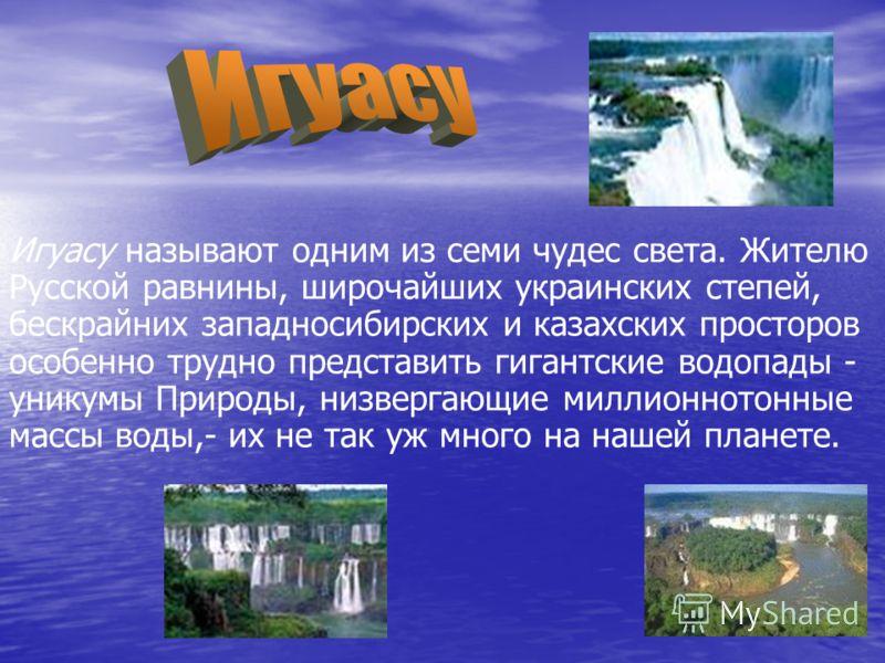 Игуасу называют одним из семи чудес света. Жителю Русской равнины, широчайших украинских степей, бескрайних западносибирских и казахских просторов особенно трудно представить гигантские водопады - уникумы Природы, низвергающие миллионнотонные массы в