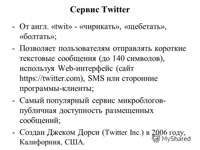 Сервис Twitter -От англ. «twit» - «чирикать», «щебетать», «болтать»; -Позволяет пользователям отправлять короткие текстовые сообщения (до 140 символов), используя Web-интерфейс (сайт https://twitter.com), SMS или сторонние программы-клиенты; -Самый п