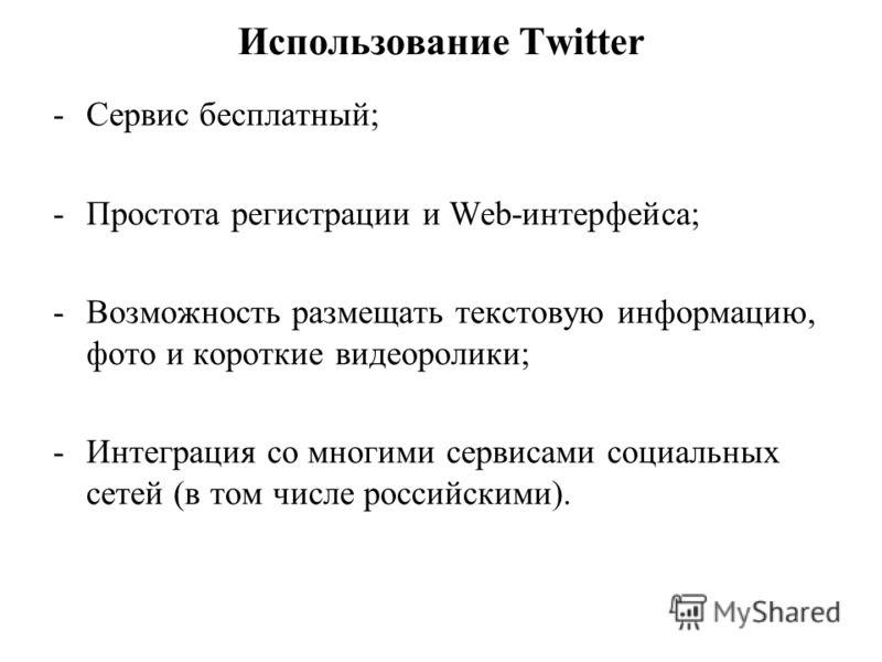 Использование Twitter -Сервис бесплатный; -Простота регистрации и Web-интерфейса; -Возможность размещать текстовую информацию, фото и короткие видеоролики; -Интеграция со многими сервисами социальных сетей (в том числе российскими).