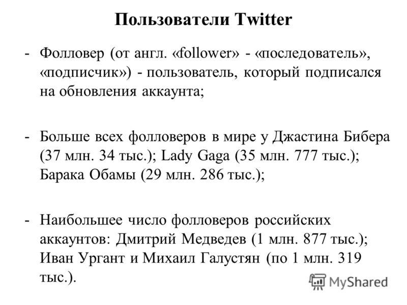 Пользователи Twitter -Фолловер (от англ. «follower» - «последователь», «подписчик») - пользователь, который подписался на обновления аккаунта; -Больше всех фолловеров в мире у Джастина Бибера (37 млн. 34 тыс.); Lady Gaga (35 млн. 777 тыс.); Барака Об