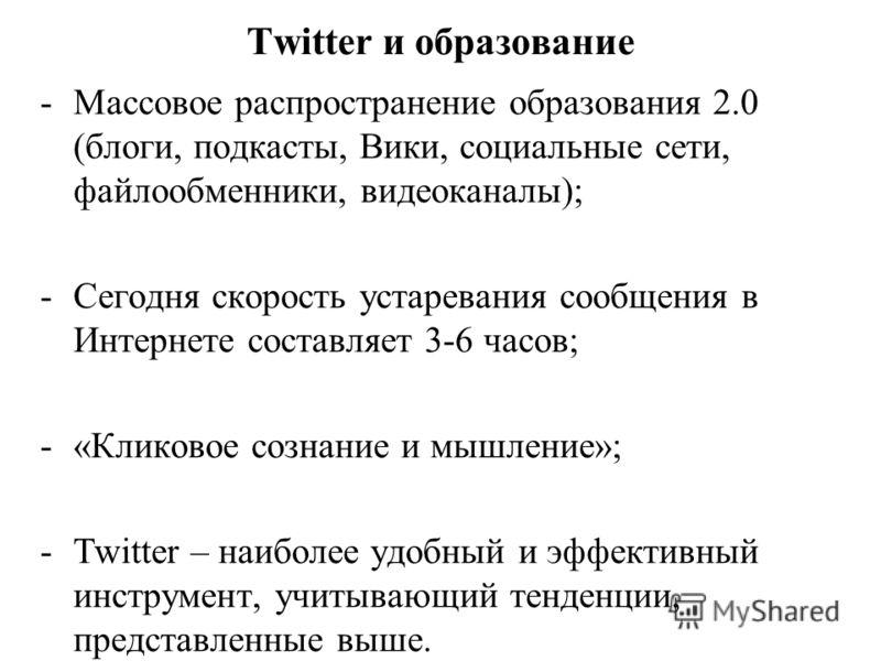 Twitter и образование -Массовое распространение образования 2.0 (блоги, подкасты, Вики, социальные сети, файлообменники, видеоканалы); -Сегодня скорость устаревания сообщения в Интернете составляет 3-6 часов; -«Кликовое сознание и мышление»; -Twitter