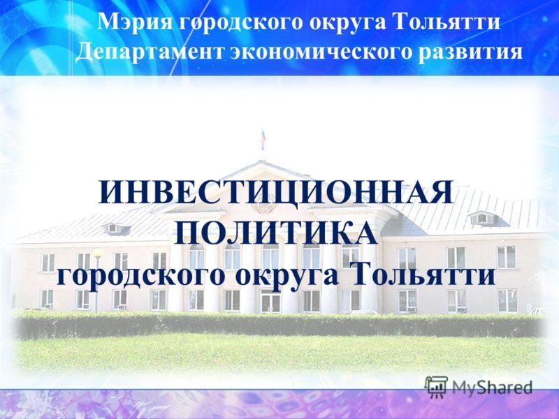 ИНВЕСТИЦИОННАЯ ПОЛИТИКА городского округа Тольятти Мэрия городского округа Тольятти Департамент экономического развития