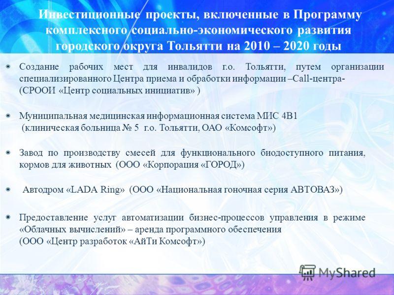 Инвестиционные проекты, включенные в Программу комплексного социально-экономического развития городского округа Тольятти на 2010 – 2020 годы Создание рабочих мест для инвалидов г.о. Тольятти, путем организации специализированного Центра приема и обра