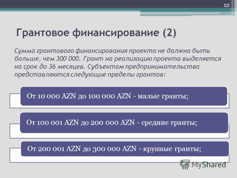 Грантовое финансирование (2) Сумма грантового финансирования проекта не должна быть больше, чем 300 000. Грант на реализацию проекта выделяется на срок до 36 месяцев. Субъектам предпринимательства представляются следующие пределы грантов: От 10 000 A