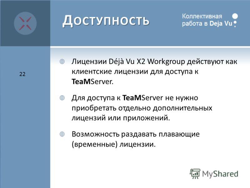 Д ОСТУПНОСТЬ Лицензии Déjà Vu X2 Workgroup действуют как клиентские лицензии для доступа к TeaMServer. Для доступа к TeaMServer не нужно приобретать отдельно дополнительных лицензий или приложений. Возможность раздавать плавающие (временные) лицензии