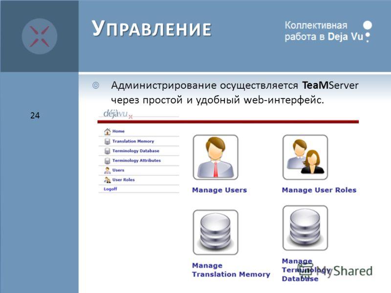 У ПРАВЛЕНИЕ Администрирование осуществляется TeaMServer через простой и удобный web-интерфейс. 24