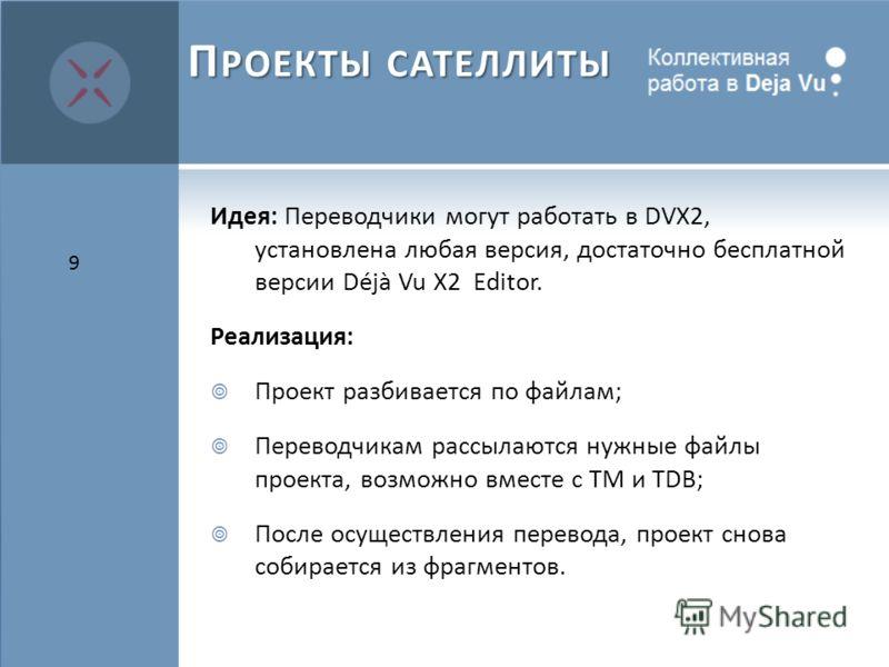 Идея: Переводчики могут работать в DVX2, установлена любая версия, достаточно бесплатной версии Déjà Vu X2 Editor. Реализация: Проект разбивается по файлам; Переводчикам рассылаются нужные файлы проекта, возможно вместе с TM и TDB; После осуществлени