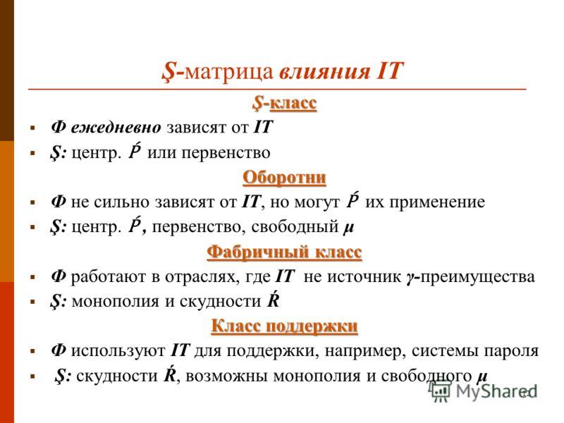 12 Ş-матрица влияния IT Ş-класс Ф ежедневно зависят от IT Ş: центр. или первенствоОборотни Ф не сильно зависят от IT, но могут их применение Ş: центр., первенство, свободный μ Фабричный класс Ф работают в отраслях, где IT не источник γ-преимущества Ş