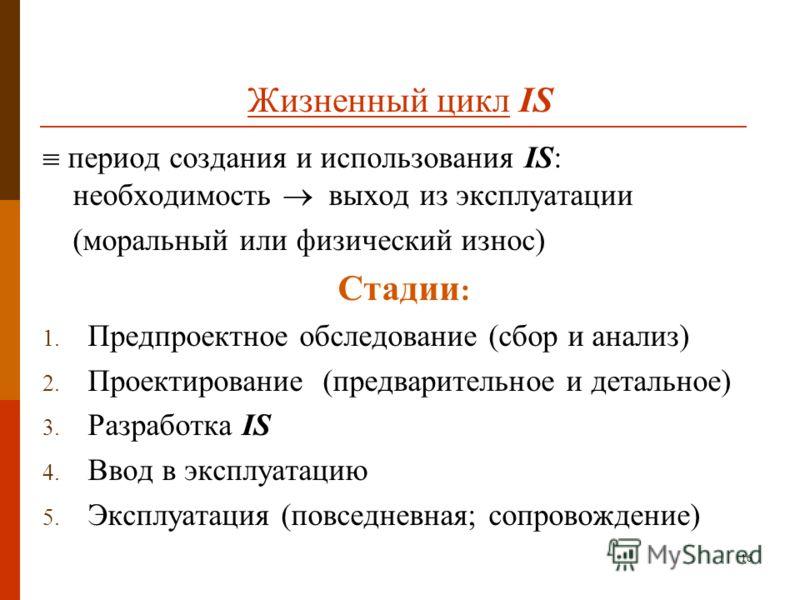 16 Жизненный цикл IS период создания и использования IS: необходимость выход из эксплуатации (моральный или физический износ) Стадии : 1. Предпроектное обследование (сбор и анализ) 2. Проектирование (предварительное и детальное) 3. Разработка IS 4. В