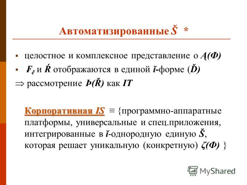 2 Автоматизированные Š * целостное и комплексное представление о Ą(Ф) и Ŕ отображаются в единой ǐ-форме (Ď) рассмотрение Þ(Ř) как IT Корпоративная IS Корпоративная IS {программно-аппаратные платформы, универсальные и спец.приложения, интегрированные