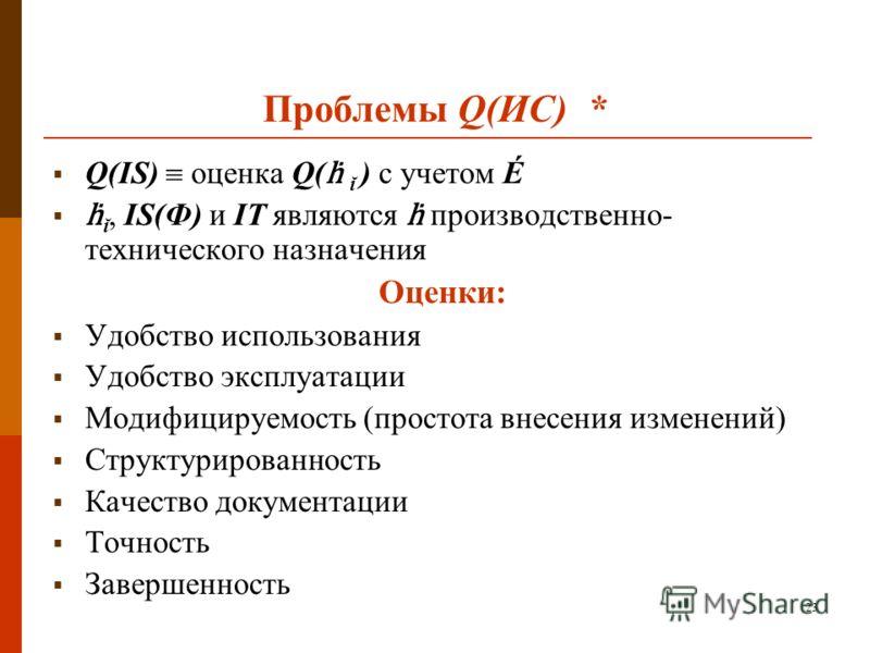 23 Проблемы Q(ИС) * Q(IS) оценка Q( ĭ ) с учетом É ĭ, IS(Ф) и IT являются производственно- технического назначения Оценки: Удобство использования Удобство эксплуатации Модифицируемость (простота внесения изменений) Структурированность Качество докуме