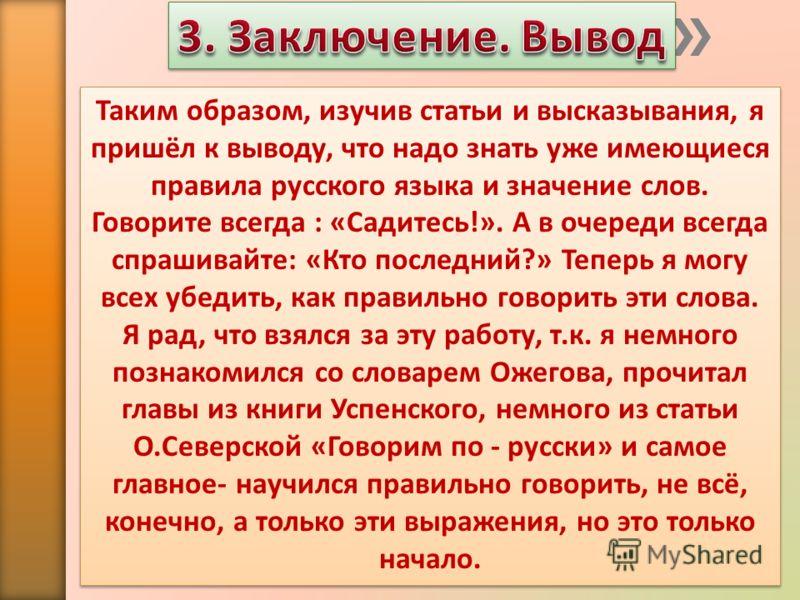 Таким образом, изучив статьи и высказывания, я пришёл к выводу, что надо знать уже имеющиеся правила русского языка и значение слов. Говорите всегда : «Садитесь!». А в очереди всегда спрашивайте: «Кто последний?» Теперь я могу всех убедить, как прави
