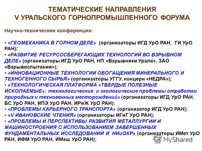 ТЕМАТИЧЕСКИЕ НАПРАВЛЕНИЯ V УРАЛЬСКОГО ГОРНОПРОМЫШЛЕННОГО ФОРУМА Научно-технические конференции: «ГЕОМЕХАНИКА В ГОРНОМ ДЕЛЕ» (организаторы ИГД УрО РАН, ГИ УрО РАН); «РАЗВИТИЕ РЕСУРСОСБЕРЕГАЮЩИХ ТЕХНОЛОГИЙ ВО ВЗРЫВНОМ ДЕЛЕ» (организаторы ИГД УрО РАН, Н