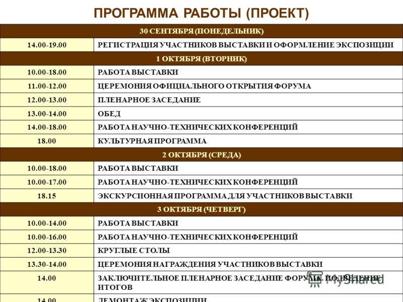 ПРОГРАММА РАБОТЫ (ПРОЕКТ) 30 СЕНТЯБРЯ (ПОНЕДЕЛЬНИК) 14.00-19.00РЕГИСТРАЦИЯ УЧАСТНИКОВ ВЫСТАВКИ И ОФОРМЛЕНИЕ ЭКСПОЗИЦИИ 1 ОКТЯБРЯ (ВТОРНИК) 10.00-18.00РАБОТА ВЫСТАВКИ 11.00-12.00ЦЕРЕМОНИЯ ОФИЦИАЛЬНОГО ОТКРЫТИЯ ФОРУМА 12.00-13.00ПЛЕНАРНОЕ ЗАСЕДАНИЕ 13.